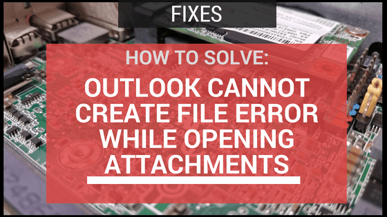 SOLVED: Microsoft Outlook Cannot Create File Error While Opening Attachment
